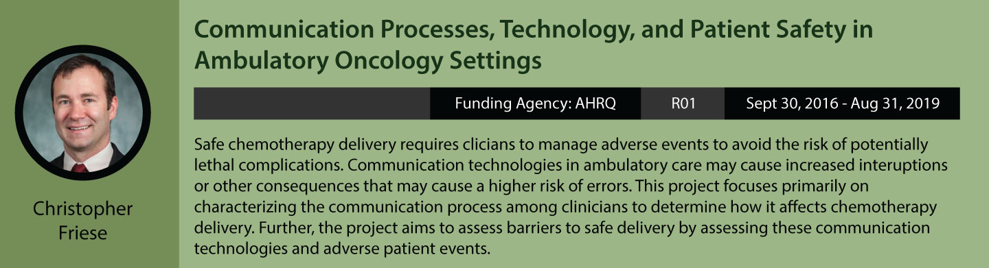Christopher Friese's current research. Communication Processes, Technology, and Patient Safety in Ambulatory Oncology Settings. Funding agency is AHRQ, grant is R01, funding period is September 30, 2016 to August 31, 2019. Safe chemotherapy delivery requires clinicians to manage adverse events to avoid the risk of potentially lethal complications. Communication technologies in ambulatory care may cause increased interruptions or other consequences that may cause a higher risk of errors. This project focuses primarily on characterizing the communication process among clinicians to determine how it affects chemotherapy delivery. Further, the project aims to assess barriers to safe delivery by assessing these communication technologies and adverse patient events.