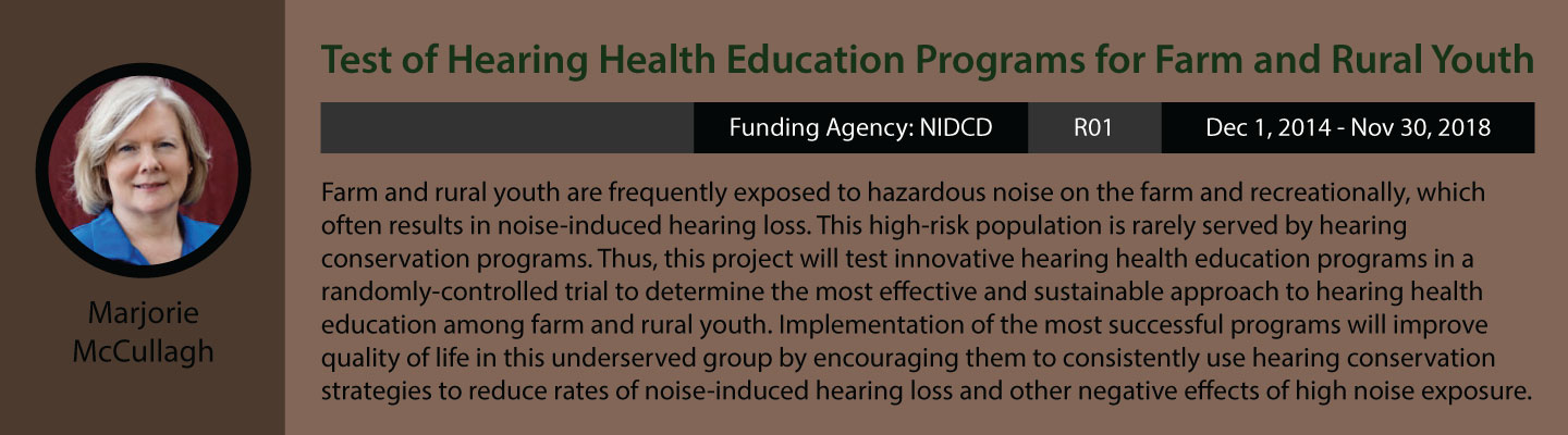 Marjorie McCullagh's current research. Test of Hearing Health Education Programs for Farm and Rural Youth. Funding agency is NIDCD. Grant is R01. Funding period is December 1, 2014 to November 30, 2018. Farm and rural youth are frequently exposed to hazardous noise on the farm and recreationally, which often results in noise-induced hearing loss. This high-risk population is rarely serving by hearing conservation programs. Thus, this project will test innovative hearing health education programs in a randomly-controlled trial to determine the most effective and sustainable approach to hearing health education among farm and rural youth. Implementation of the most succe3ssful programs will improve quality of life in this under-served group by encouraging them to consistently use hearing conservation strategies to reduce rates of noise-induced hearing loss and other negative effects of high noise exposure.